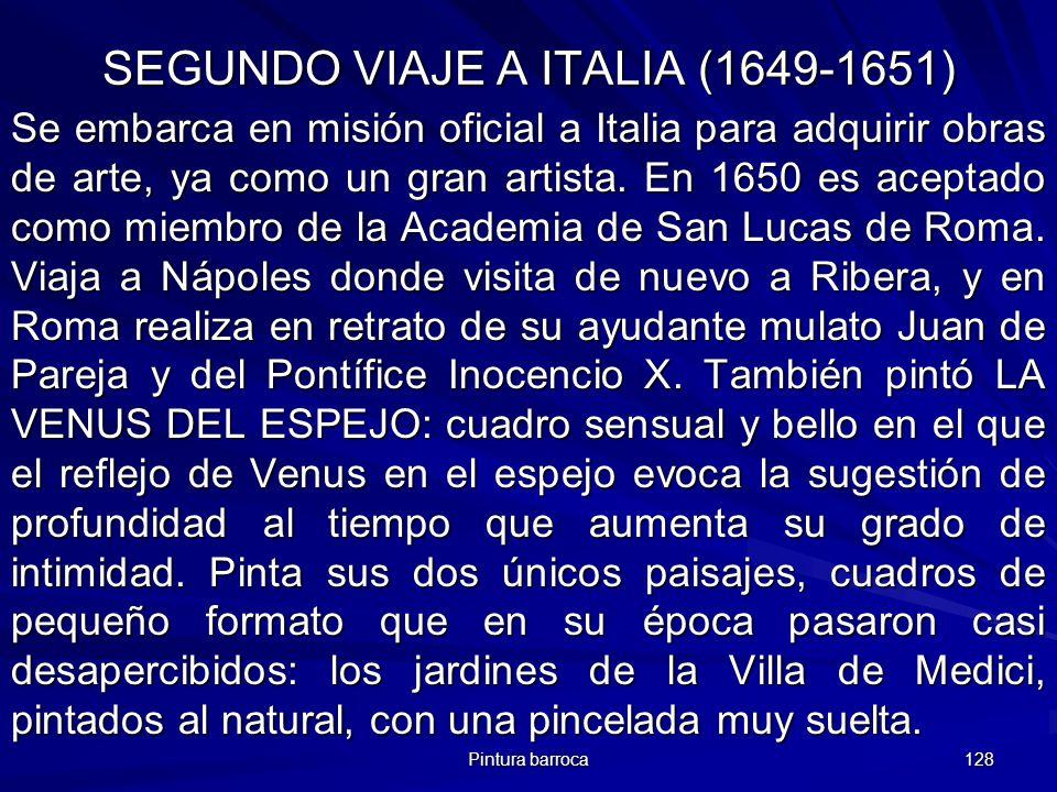 Pintura barroca 128 SEGUNDO VIAJE A ITALIA (1649-1651) Se embarca en misión oficial a Italia para adquirir obras de arte, ya como un gran artista. En