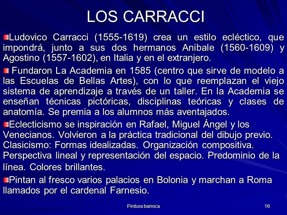 Pintura barroca 16 LOS CARRACCI LOS CARRACCI Ludovico Carracci (1555-1619) crea un estilo ecléctico, que impondrá, junto a sus dos hermanos Anibale (1