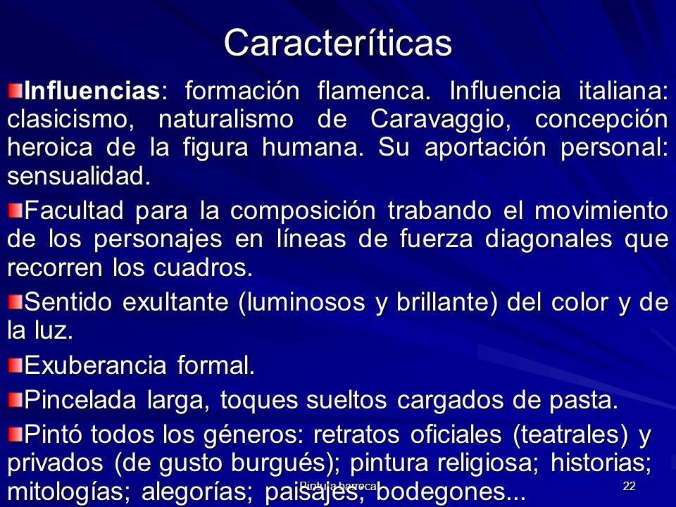 Pintura barroca 22 Caracteríticas Influencias: formación flamenca. Influencia italiana: clasicismo, naturalismo de Caravaggio, concepción heroica de l