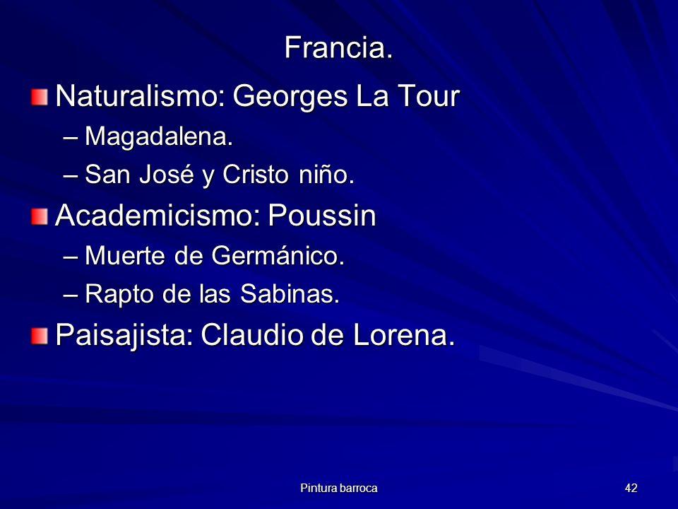 Pintura barroca 42 Francia. Naturalismo: Georges La Tour –Magadalena. –San José y Cristo niño. Academicismo: Poussin –Muerte de Germánico. –Rapto de l