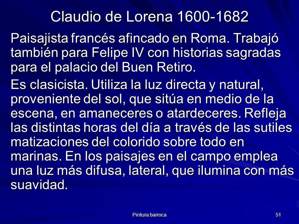 Pintura barroca 51 Claudio de Lorena 1600-1682 Paisajista francés afincado en Roma. Trabajó también para Felipe IV con historias sagradas para el pala