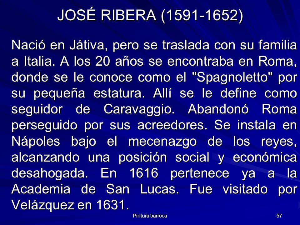 Pintura barroca 57 JOSÉ RIBERA (1591-1652) Nació en Játiva, pero se traslada con su familia a Italia. A los 20 años se encontraba en Roma, donde se le