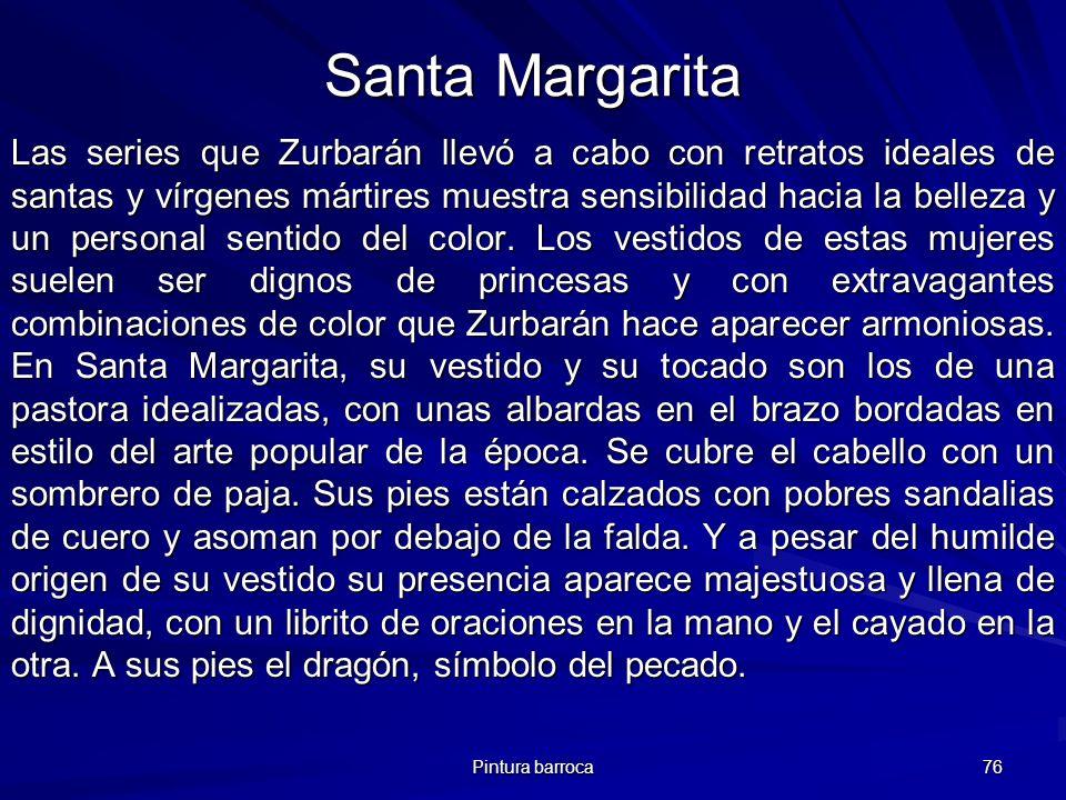 Pintura barroca 76 Santa Margarita Las series que Zurbarán llevó a cabo con retratos ideales de santas y vírgenes mártires muestra sensibilidad hacia