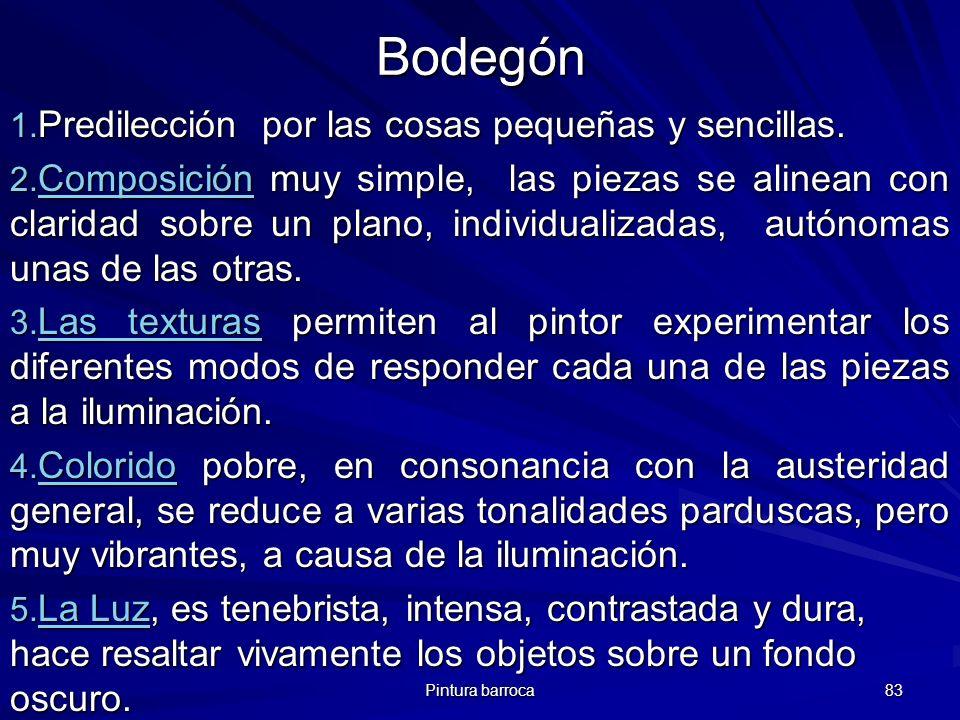 Pintura barroca 83 Bodegón 1. Predilección por las cosas pequeñas y sencillas. 2. Composición muy simple, las piezas se alinean con claridad sobre un
