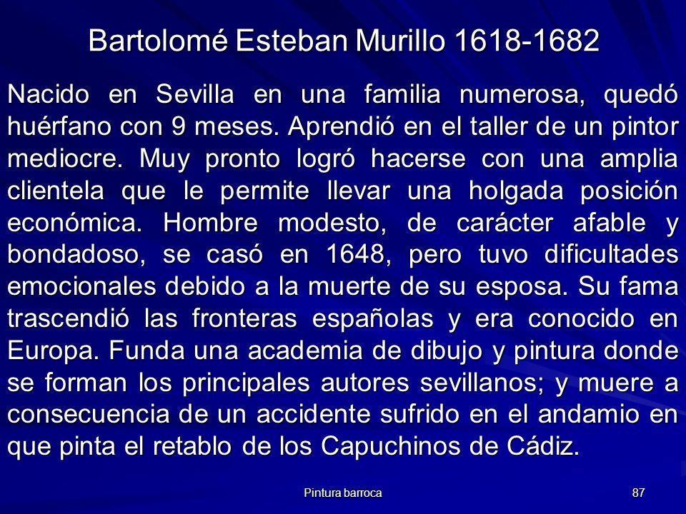 Pintura barroca 87 Bartolomé Esteban Murillo 1618-1682 Nacido en Sevilla en una familia numerosa, quedó huérfano con 9 meses. Aprendió en el taller de