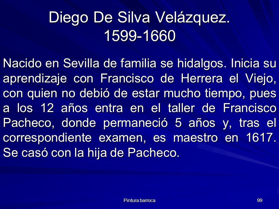 Pintura barroca 99 Diego De Silva Velázquez. 1599-1660 Nacido en Sevilla de familia se hidalgos. Inicia su aprendizaje con Francisco de Herrera el Vie