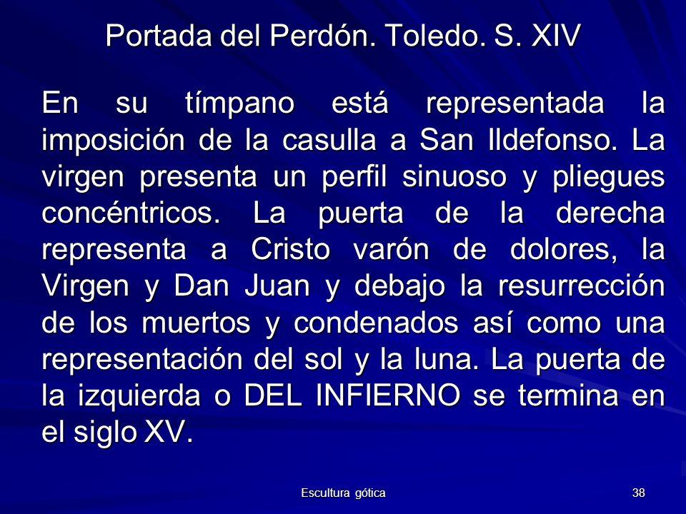 Escultura gótica 38 Portada del Perdón. Toledo. S. XIV En su tímpano está representada la imposición de la casulla a San Ildefonso. La virgen presenta