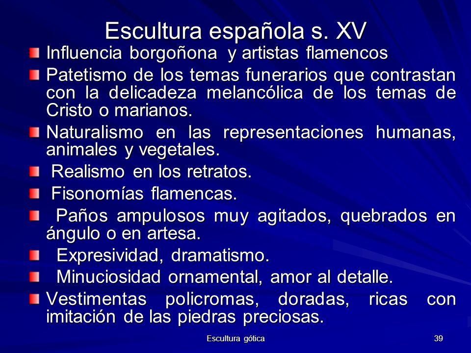 Escultura gótica 39 Escultura española s. XV Influencia borgoñona y artistas flamencos Patetismo de los temas funerarios que contrastan con la delicad