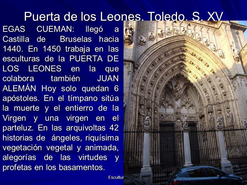 Escultura gótica 40 Puerta de los Leones. Toledo. S. XV EGAS CUEMAN: llegó a Castilla de Bruselas hacia 1440. En 1450 trabaja en las esculturas de la