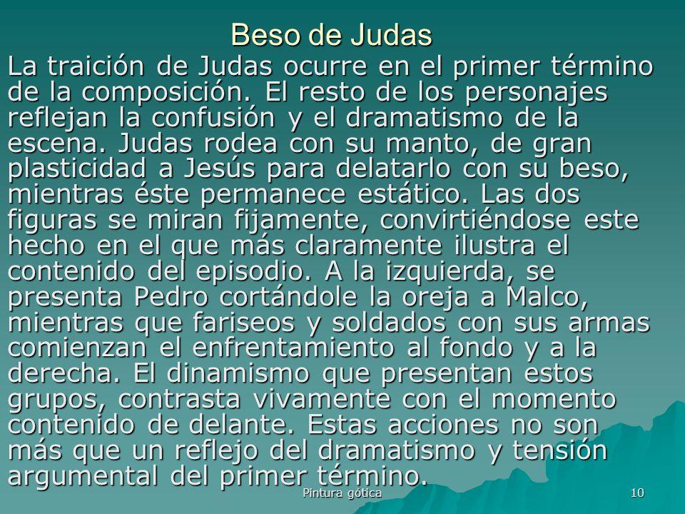 Pintura gótica 10 Beso de Judas La traición de Judas ocurre en el primer término de la composición. El resto de los personajes reflejan la confusión y