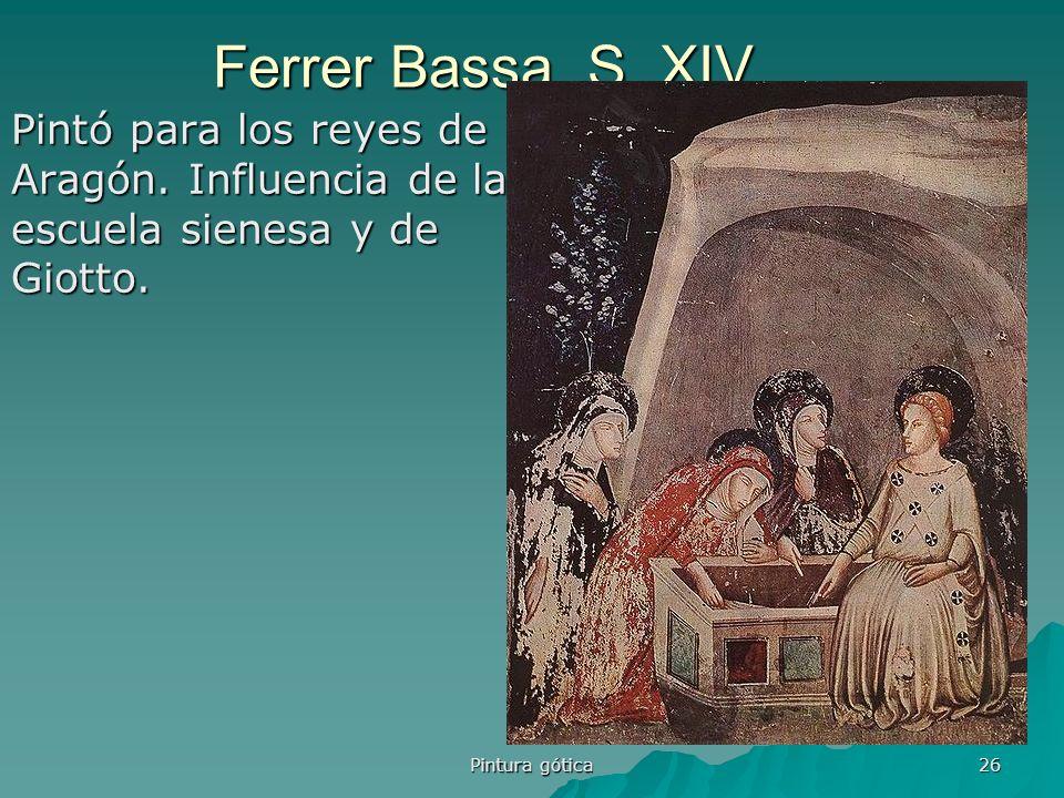 Pintura gótica 26 Ferrer Bassa. S. XIV Pintó para los reyes de Aragón. Influencia de la escuela sienesa y de Giotto.