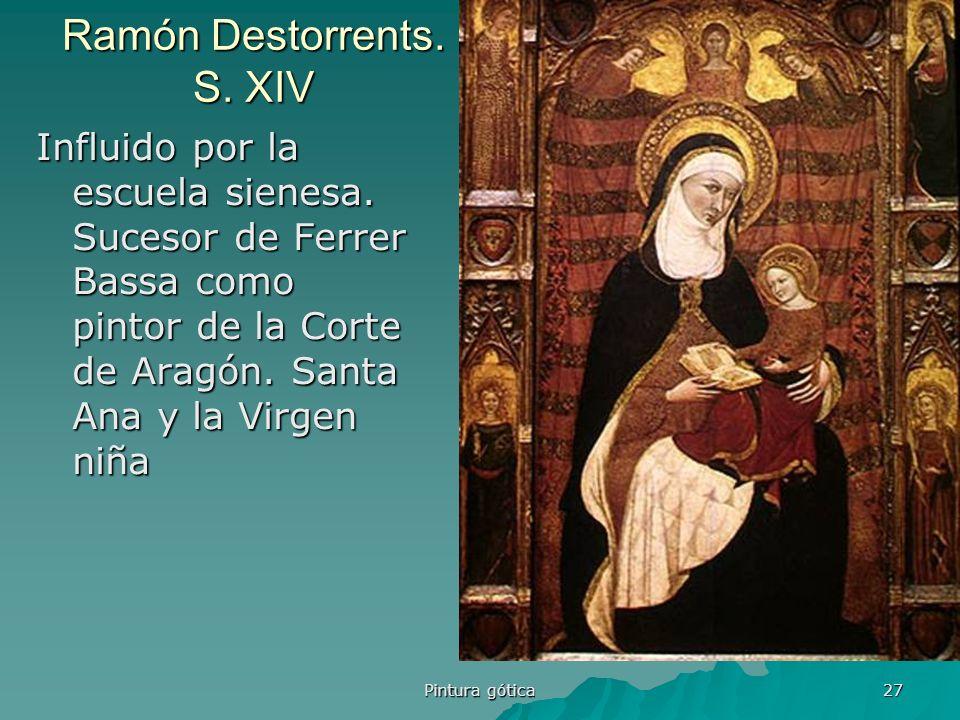 Pintura gótica 27 Ramón Destorrents. S. XIV Influido por la escuela sienesa. Sucesor de Ferrer Bassa como pintor de la Corte de Aragón. Santa Ana y la