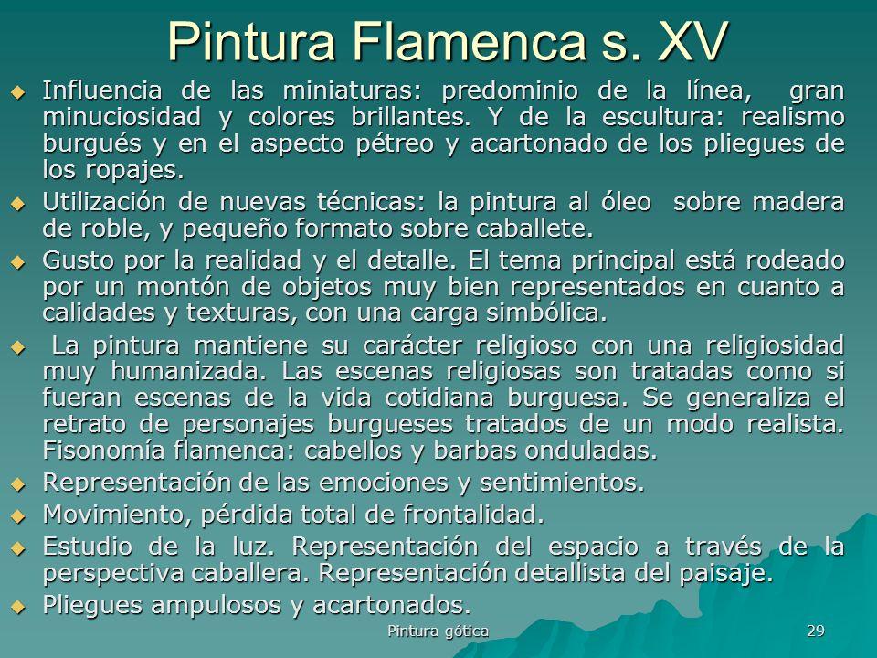 Pintura gótica 29 Pintura Flamenca s. XV Influencia de las miniaturas: predominio de la línea, gran minuciosidad y colores brillantes. Y de la escultu