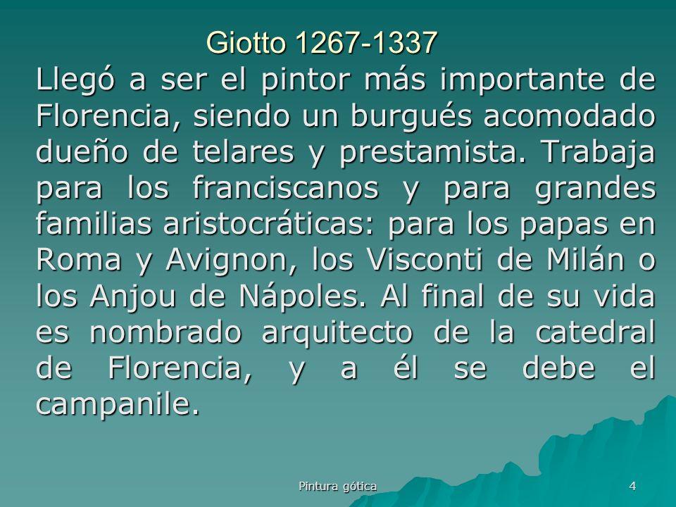Pintura gótica 4 Giotto 1267-1337 Llegó a ser el pintor más importante de Florencia, siendo un burgués acomodado dueño de telares y prestamista. Traba