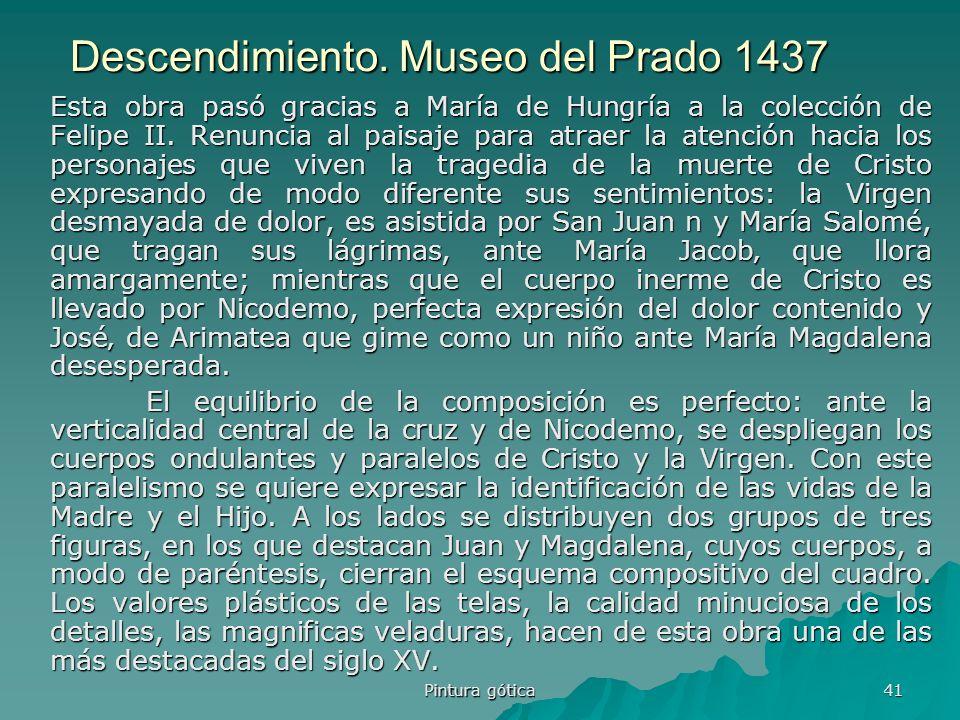 Pintura gótica 41 Descendimiento. Museo del Prado 1437 Esta obra pasó gracias a María de Hungría a la colección de Felipe II. Renuncia al paisaje para