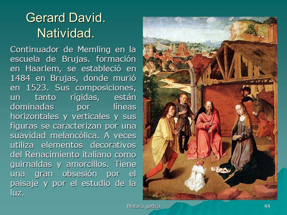 Pintura gótica 44 Gerard David. Natividad. Continuador de Memling en la escuela de Brujas. formación en Haarlem, se estableció en 1484 en Brujas, dond