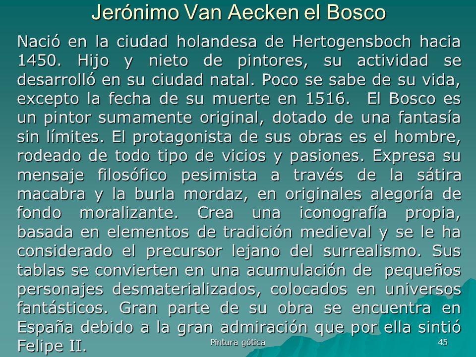 Pintura gótica 45 Jerónimo Van Aecken el Bosco Nació en la ciudad holandesa de Hertogensboch hacia 1450. Hijo y nieto de pintores, su actividad se des