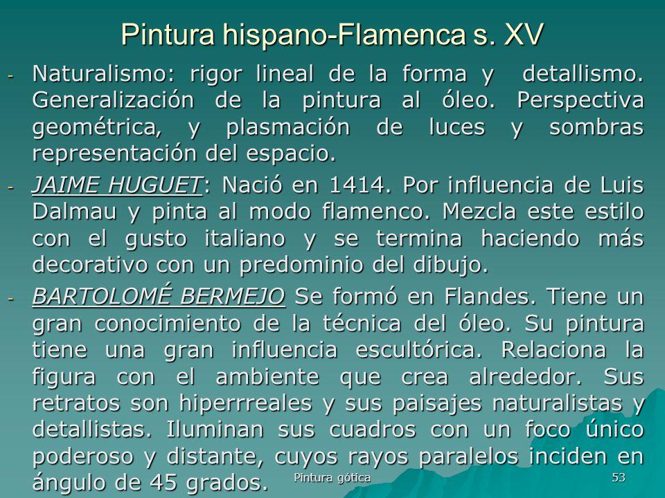 Pintura gótica 53 Pintura hispano-Flamenca s. XV - Naturalismo: rigor lineal de la forma y detallismo. Generalización de la pintura al óleo. Perspecti
