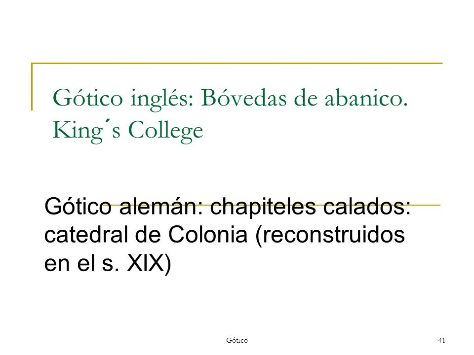 Gótico41 Gótico inglés: Bóvedas de abanico. King´s College Gótico alemán: chapiteles calados: catedral de Colonia (reconstruidos en el s. XIX)