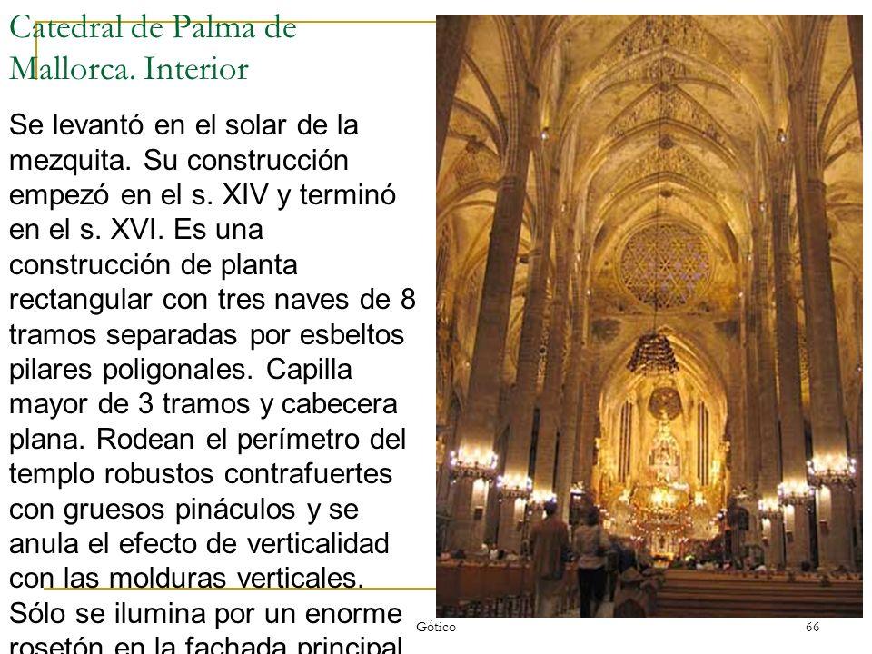 Gótico 66 Catedral de Palma de Mallorca. Interior Se levantó en el solar de la mezquita. Su construcción empezó en el s. XIV y terminó en el s. XVI. E