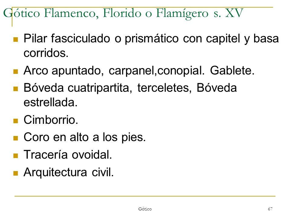 Gótico 67 Gótico Flamenco, Florido o Flamígero s. XV Pilar fasciculado o prismático con capitel y basa corridos. Arco apuntado, carpanel,conopial. Gab