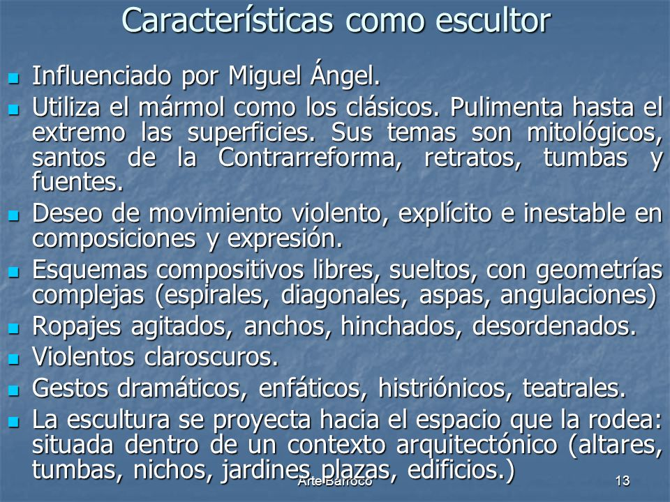 Arte Barroco13 Características como escultor Influenciado por Miguel Ángel. Influenciado por Miguel Ángel. Utiliza el mármol como los clásicos. Pulime