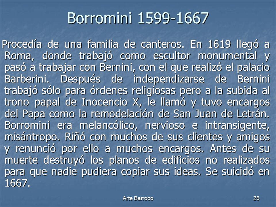Arte Barroco25 Borromini 1599-1667 Procedía de una familia de canteros. En 1619 llegó a Roma, donde trabajó como escultor monumental y pasó a trabajar