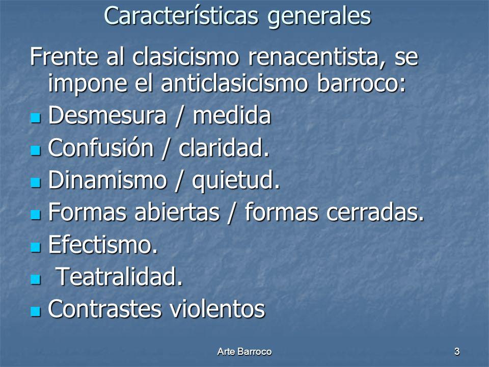 Arte Barroco3 Características generales Frente al clasicismo renacentista, se impone el anticlasicismo barroco: Desmesura / medida Desmesura / medida