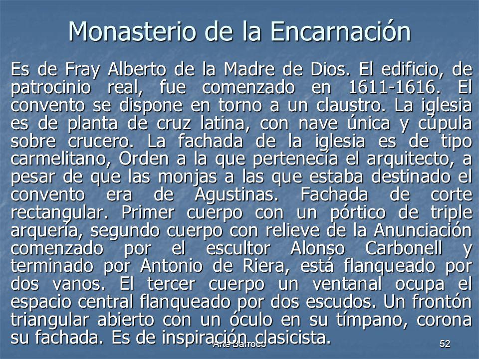 Arte Barroco52 Monasterio de la Encarnación Es de Fray Alberto de la Madre de Dios. El edificio, de patrocinio real, fue comenzado en 1611-1616. El co