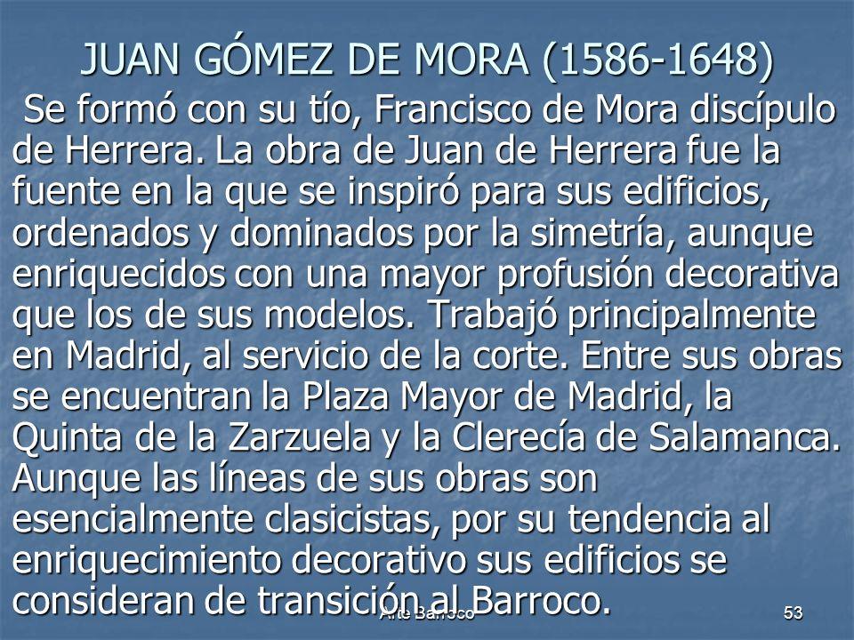 Arte Barroco53 JUAN GÓMEZ DE MORA (1586-1648) Se formó con su tío, Francisco de Mora discípulo de Herrera. La obra de Juan de Herrera fue la fuente en