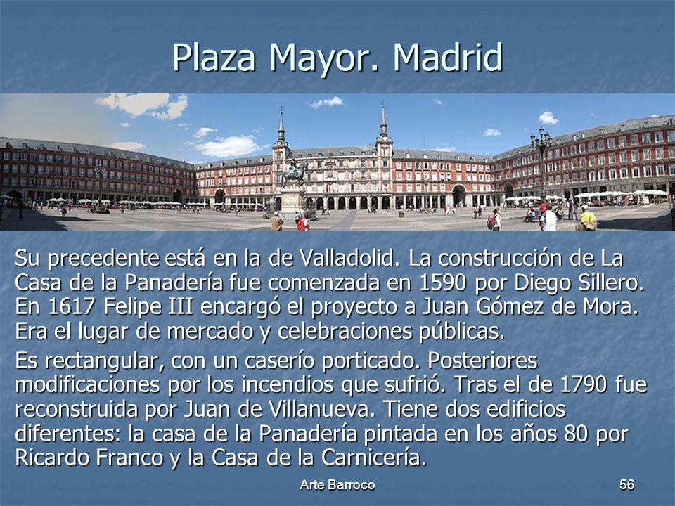 Arte Barroco56 Plaza Mayor. Madrid Su precedente está en la de Valladolid. La construcción de La Casa de la Panadería fue comenzada en 1590 por Diego