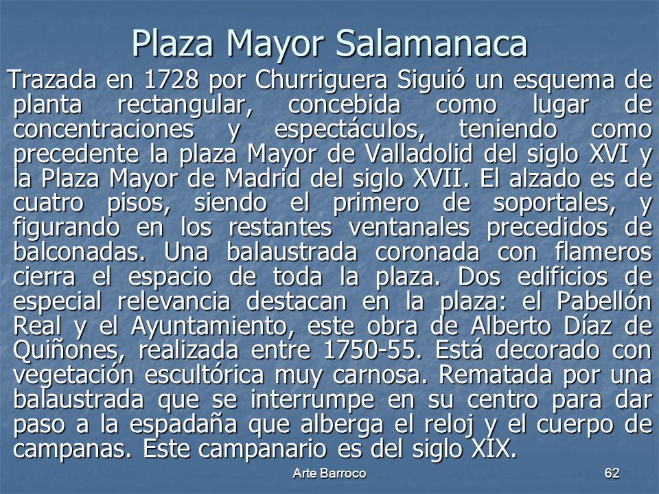 Arte Barroco62 Plaza Mayor Salamanaca Trazada en 1728 por Churriguera Siguió un esquema de planta rectangular, concebida como lugar de concentraciones