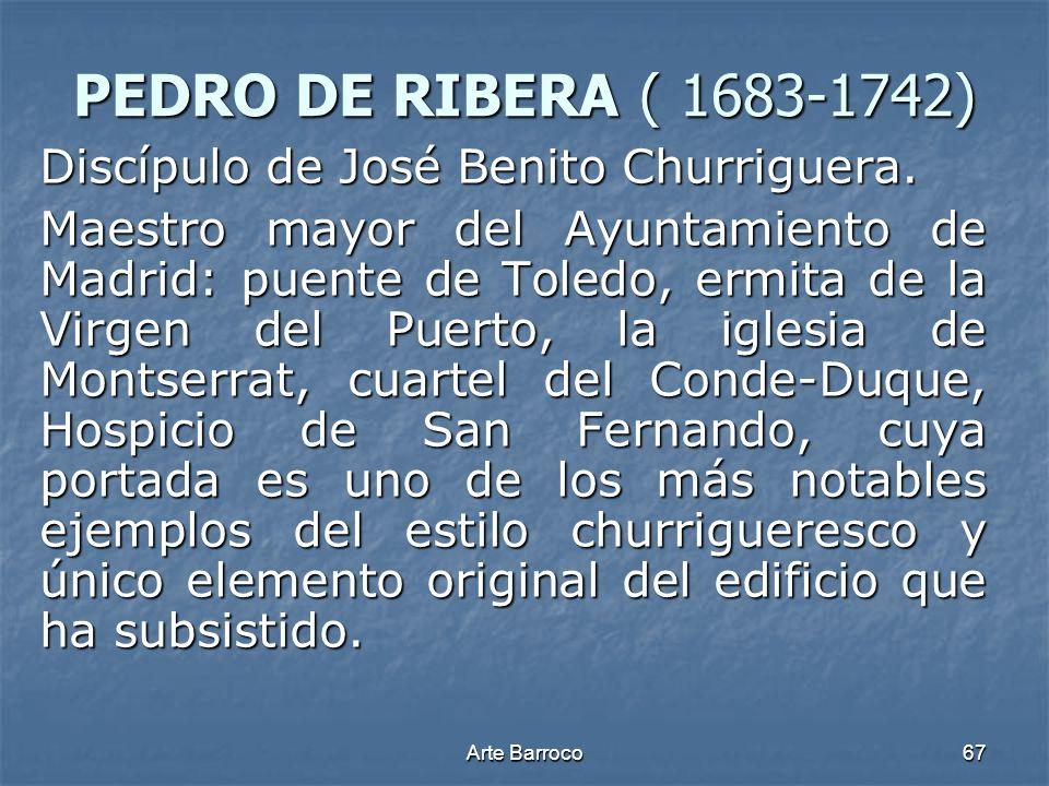 Arte Barroco67 PEDRO DE RIBERA ( 1683-1742) Discípulo de José Benito Churriguera. Maestro mayor del Ayuntamiento de Madrid: puente de Toledo, ermita d