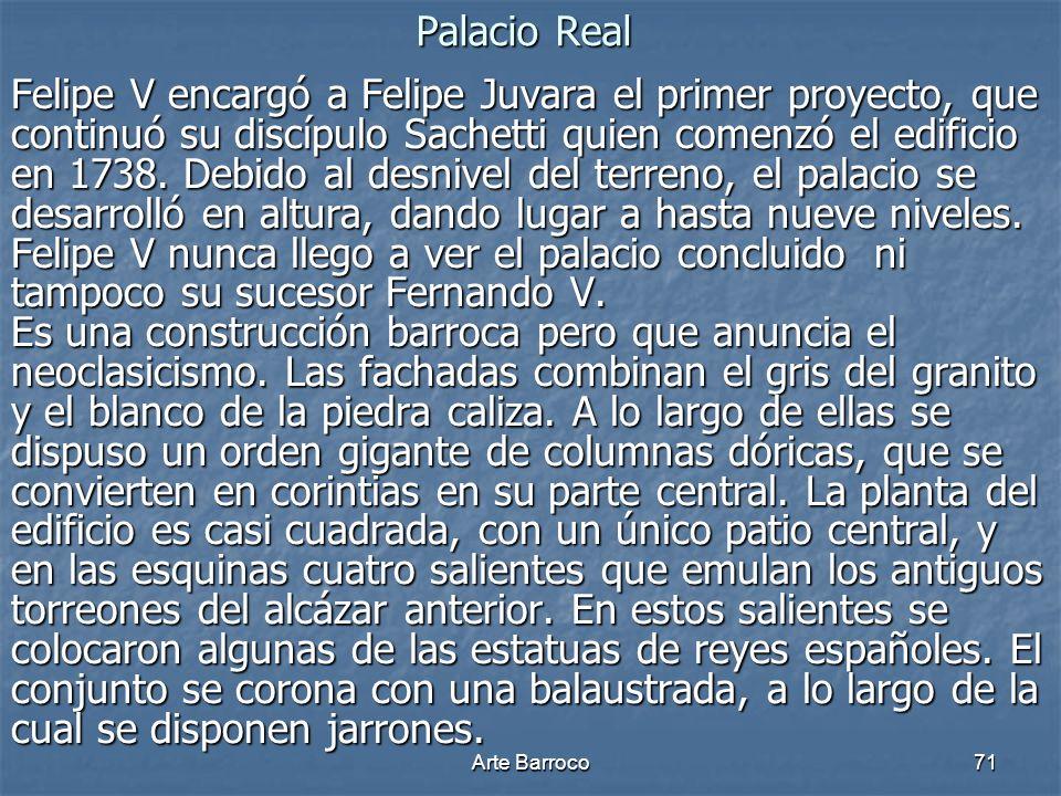 Arte Barroco71 Palacio Real Felipe V encargó a Felipe Juvara el primer proyecto, que continuó su discípulo Sachetti quien comenzó el edificio en 1738.