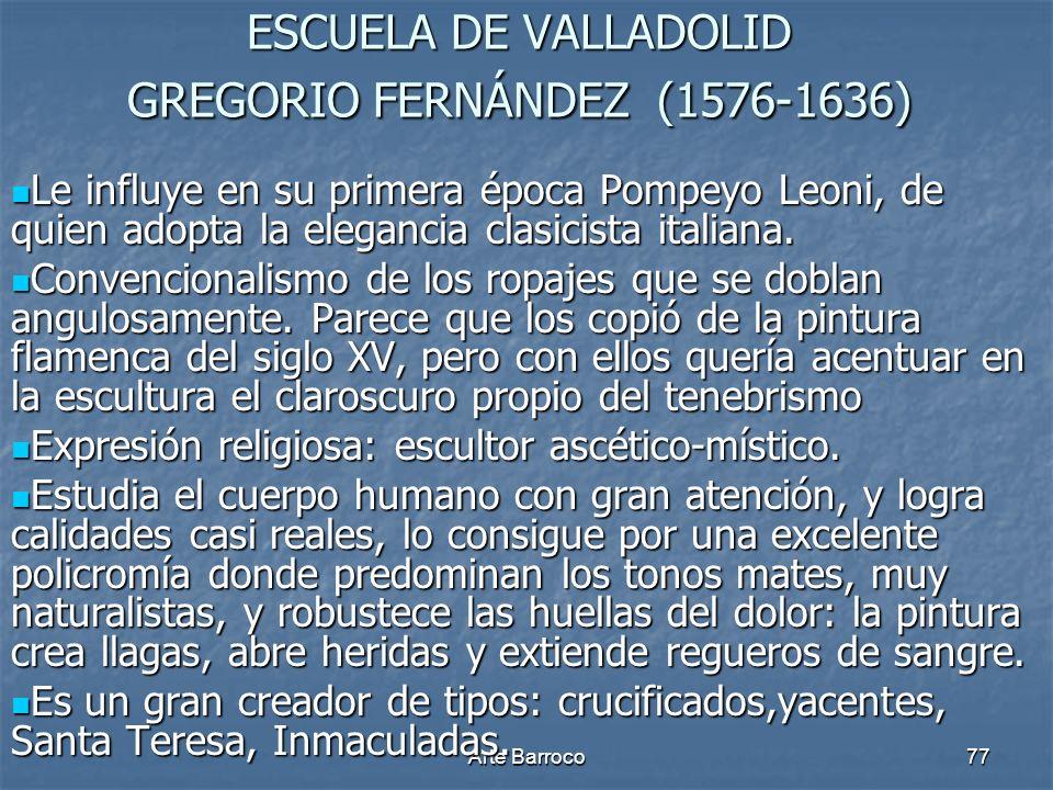Arte Barroco77 ESCUELA DE VALLADOLID GREGORIO FERNÁNDEZ (1576-1636) Le influye en su primera época Pompeyo Leoni, de quien adopta la elegancia clasici