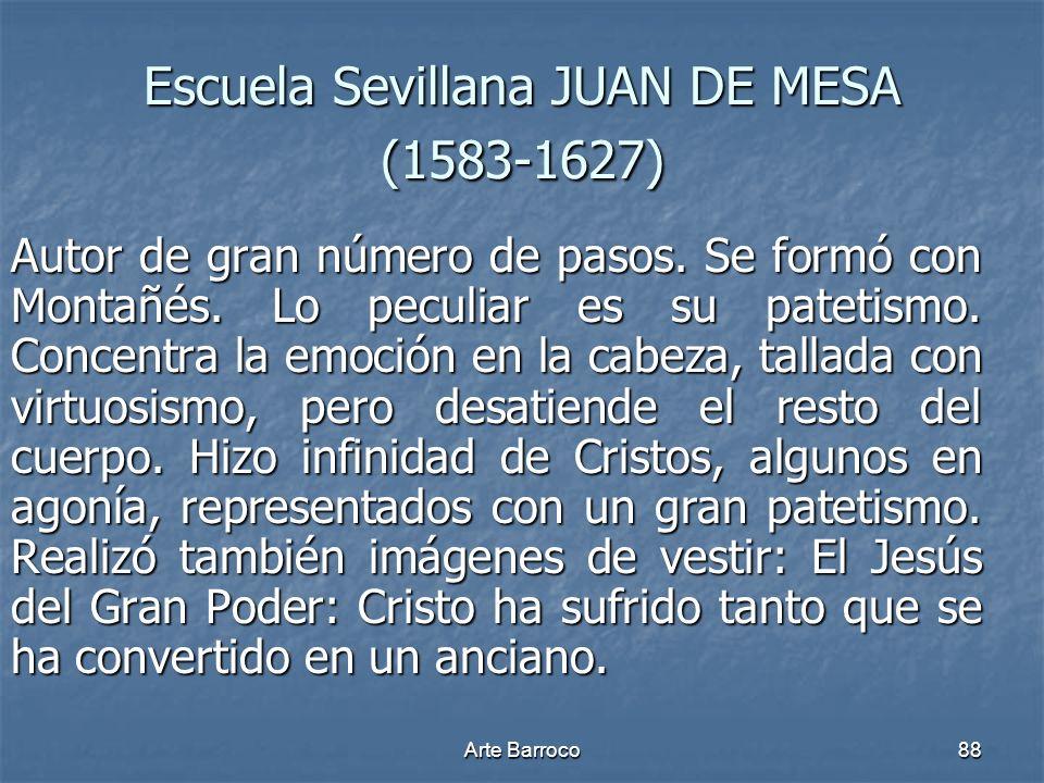 Arte Barroco88 Escuela Sevillana JUAN DE MESA (1583-1627) Autor de gran número de pasos. Se formó con Montañés. Lo peculiar es su patetismo. Concentra