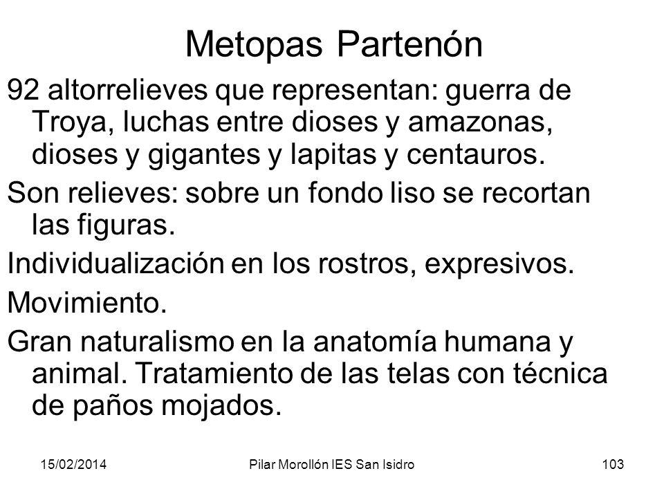 15/02/2014Pilar Morollón IES San Isidro103 Metopas Partenón 92 altorrelieves que representan: guerra de Troya, luchas entre dioses y amazonas, dioses