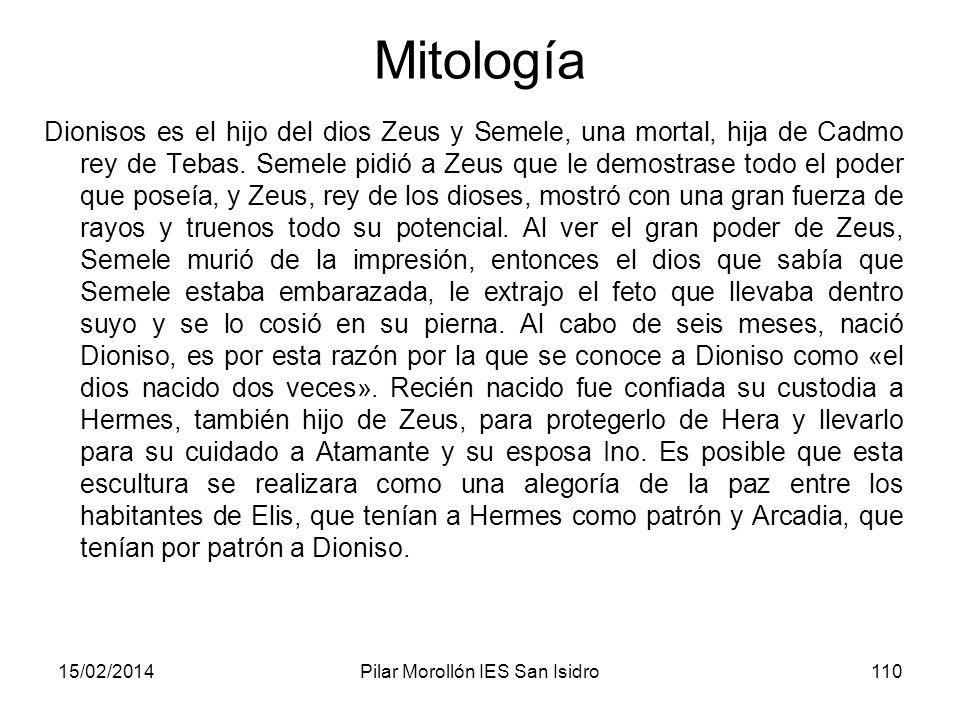 15/02/2014Pilar Morollón IES San Isidro110 Mitología Dionisos es el hijo del dios Zeus y Semele, una mortal, hija de Cadmo rey de Tebas. Semele pidió