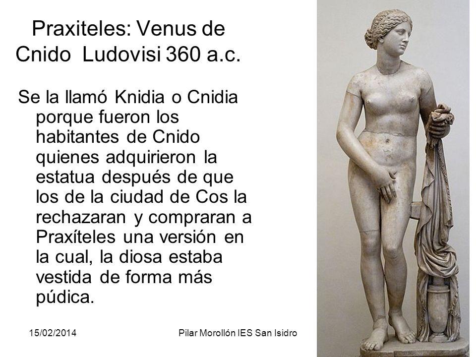 15/02/2014Pilar Morollón IES San Isidro112 Praxiteles: Venus de Cnido Ludovisi 360 a.c. Se la llamó Knidia o Cnidia porque fueron los habitantes de Cn