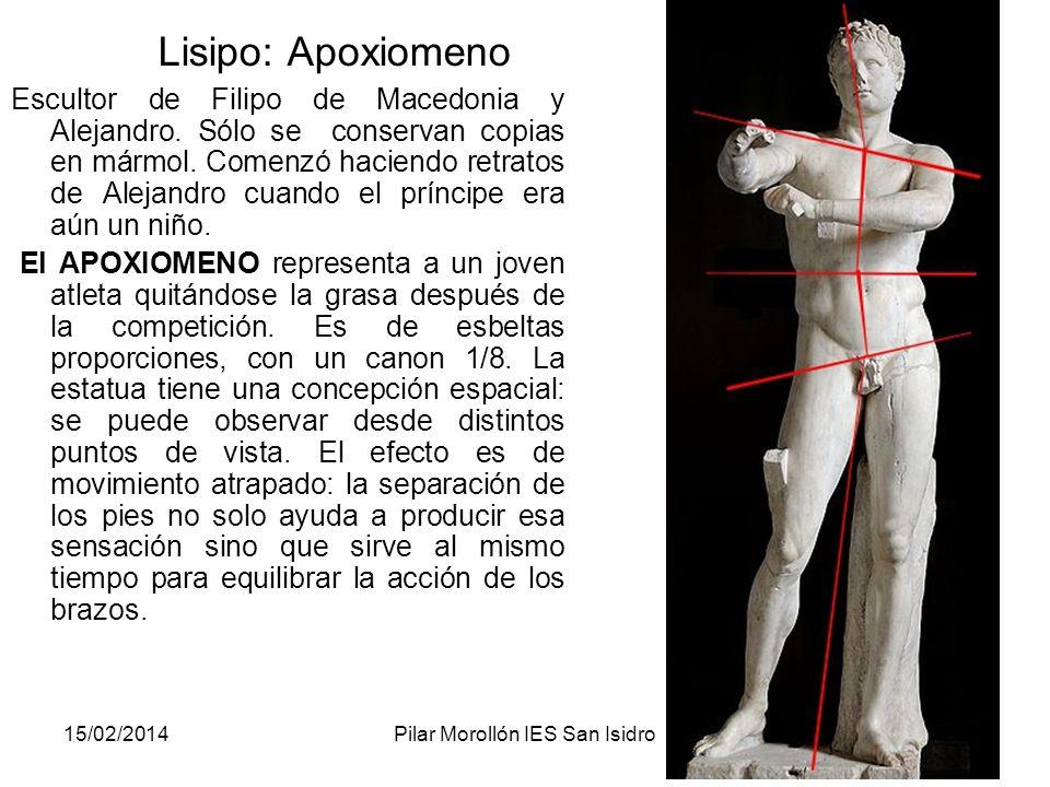 15/02/2014Pilar Morollón IES San Isidro114 Lisipo: Apoxiomeno Escultor de Filipo de Macedonia y Alejandro. Sólo se conservan copias en mármol. Comenzó