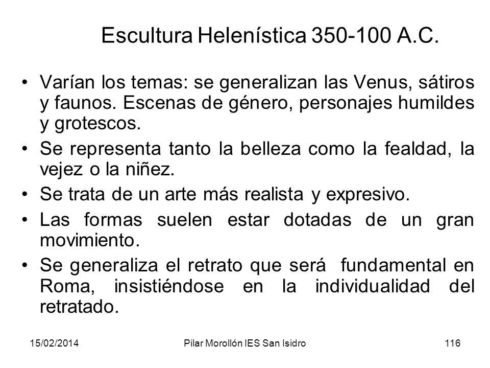 15/02/2014Pilar Morollón IES San Isidro116 Escultura Helenística 350-100 A.C. Varían los temas: se generalizan las Venus, sátiros y faunos. Escenas de