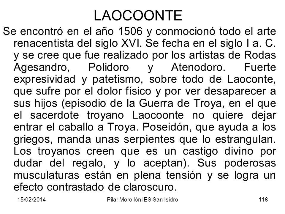15/02/2014Pilar Morollón IES San Isidro118 LAOCOONTE Se encontró en el año 1506 y conmocionó todo el arte renacentista del siglo XVI. Se fecha en el s