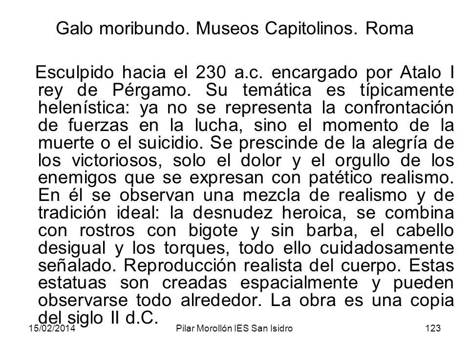 15/02/2014Pilar Morollón IES San Isidro123 Galo moribundo. Museos Capitolinos. Roma Esculpido hacia el 230 a.c. encargado por Atalo I rey de Pérgamo.