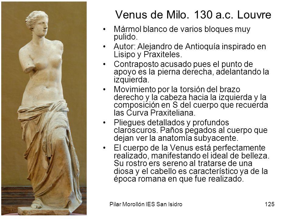 15/02/2014Pilar Morollón IES San Isidro125 Venus de Milo. 130 a.c. Louvre Mármol blanco de varios bloques muy pulido. Autor: Alejandro de Antioquía in