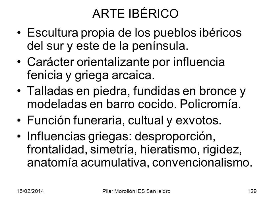 15/02/2014Pilar Morollón IES San Isidro129 ARTE IBÉRICO Escultura propia de los pueblos ibéricos del sur y este de la península. Carácter orientalizan