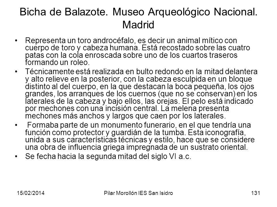 15/02/2014Pilar Morollón IES San Isidro131 Bicha de Balazote. Museo Arqueológico Nacional. Madrid Representa un toro androcéfalo, es decir un animal m