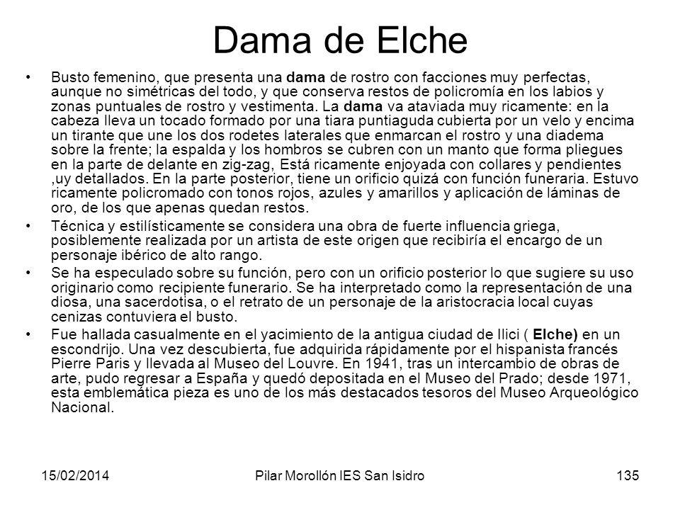 15/02/2014Pilar Morollón IES San Isidro135 Dama de Elche Busto femenino, que presenta una dama de rostro con facciones muy perfectas, aunque no simétr