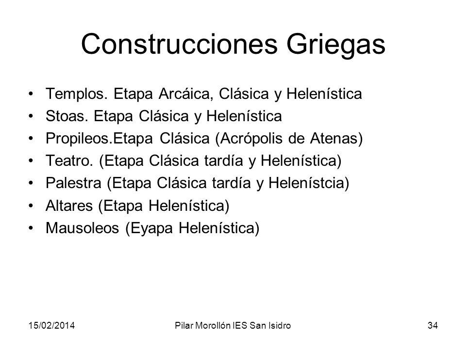15/02/2014Pilar Morollón IES San Isidro34 Construcciones Griegas Templos. Etapa Arcáica, Clásica y Helenística Stoas. Etapa Clásica y Helenística Prop