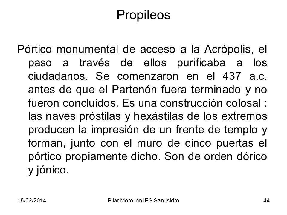 15/02/2014Pilar Morollón IES San Isidro44 Propileos Pórtico monumental de acceso a la Acrópolis, el paso a través de ellos purificaba a los ciudadanos