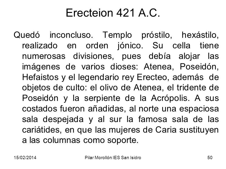 15/02/2014Pilar Morollón IES San Isidro50 Erecteion 421 A.C. Quedó inconcluso. Templo próstilo, hexástilo, realizado en orden jónico. Su cella tiene n